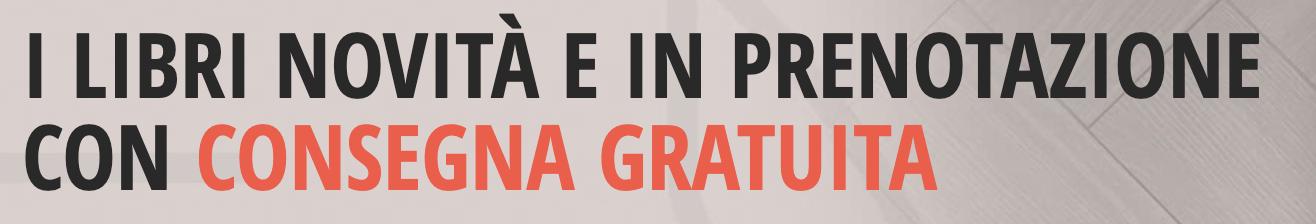 I LIBRI NOVITÀ E IN PRENOTAZIONE CON CONSEGNA GRATUITA